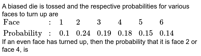 """A biased die is tossed and the respective probabilities for various faces to turn up are <br> `{:(""""Face"""",:,1,2,3,4,5,6),(""""Probability"""",:,0.1,0.24,0.19,0.18,0.15,0.14):}` <br> If an even face has turned up, then the probability that it is face 2 or face 4, is"""
