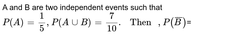 """A and B are two independent events such that `P(A)=(1)/(5), P(A cup B)=(7)/(10). """" Then """", P(overline(B))`="""
