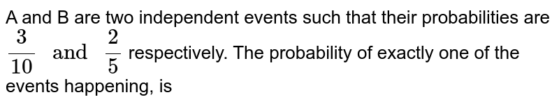 """A and B are two independent events such that their probabilities are `(3)/(10) """" and """" (2)/(5)` respectively. The probability of exactly one of the events happening, is"""