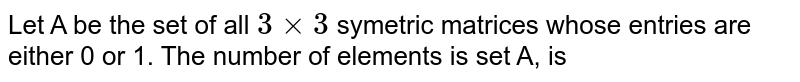 Let A be the set of all `3xx3` symetric matrices whose entries are either 0 or 1. The number of elements is set A, is