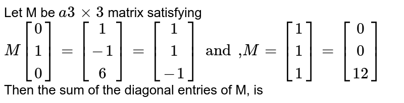 """Let M be `a3xx3` matrix satisfying  <br> `{:M[(0),(1),(0)]=[(1),(-1),(6)]=[(1),(1),(-1)]and"""",""""M=[(1),(1),(1)]=[(0),(0),(12)]:}` <br> Then the sum of the diagonal entries of M, is"""