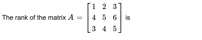 The rank of the matrix `{:A=[(1,2,3),(4,5,6),(3,4,5)]:}` is