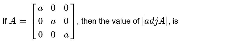 If `{:A=[(a,0,0),(0,a,0),(0,0,a)]:}`, then the value of `abs(adjA), is