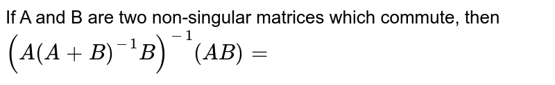 If A and B are two non-singular matrices which commute, then `(A(A+B)^(-1)B)^(-1)(AB)=`