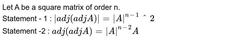 Let A be a square matrix of order n. <br> Statement - 1 : `abs(adj(adj A))=absA^(n-1)^2` <br> Statement -2 : `adj(adj A)=absA^(n-2)A`