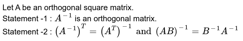 Let A be an orthogonal square matrix. <br> Statement -1 : `A^(-1)` is an orthogonal matrix. <br> Statement -2 : `(A^(-1))^T=(A^T)^(-1) and (AB)^(-1)=B^(-1)A^(-1)`