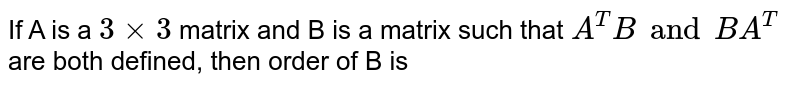 If A is a `3xx3` matrix and B is a matrix such that `A^TB and BA^(T)` are both defined, then order of B is