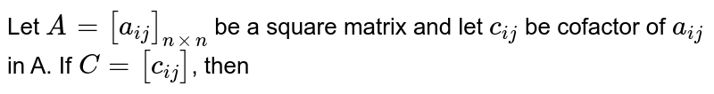 Let `A=[a_(ij)]_(nxxn)` be a square matrix, and let `c_(ij)` be cofactor of `a_(ij)` in A. If `C=[c_(ij)]`, then