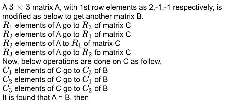 A `3xx3` matrix A, with 1st row elements as 2,-1,-1 respectively, is modified as below to get another matrix B. <br> `R_1` elements of A go to `R_3` of matrix C <br> `R_2` elements of A go to `R_1` of matrix C <br> `R_2` elements of A to `R_1` of matrix C  <br> `R_3` elements of A go to `R_2` fo matrix C <br> Now, below operations are done on C as follow, <br> `C_1` elements of C go to `C_3` of B <br> `C_2` elements of C go to `C_1` of B  <br> `C_3` elements of C go to `C_2` of B  <br> It is found that A = B, then