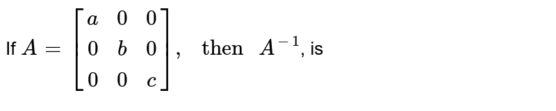"""If `{:A=[(a,0,0),(0,b,0),(0,0,c)]:},"""" then """"A^(-1)`, is"""