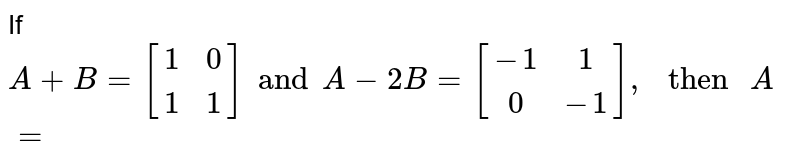 """If `{:A+B=[(1,0),(1,1)]andA-2B=[(-1,1),(0,-1)]:},"""" then """"A=`"""