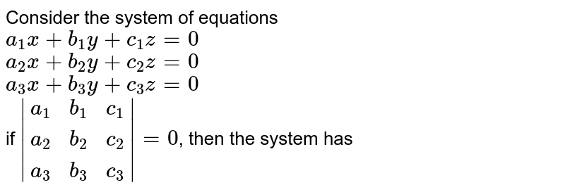 Consider the system of equations <br> `a_1x+b_1y+c_1z=0`  <br> `a_2x+b_2y+c_2z=0` <br> `a_3x+b_3y+c_3z=0` <br> if `{:abs((a_1,b_1,c_1),(a_2,b_2,c_2),(a_3,b_3,c_3)):}=0`, then the system has