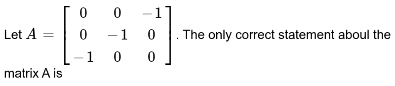 Let `{:A=[(0,0,-1),(0,-1,0),(-1,0,0)]:}`. The only correct statement aboul the matrix A is