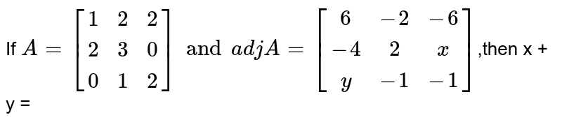 If `{:A=[(1,2,2),(2,3,0),(0,1,2)]and A=[(6,-2,-6),(-4,2,x),(y,-1,-1)]:}`,then x + y =