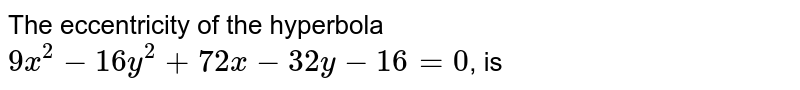 The eccentricity of the hyperbola `9x^(2)-16y^(2)+72x-32y-16=0`, is