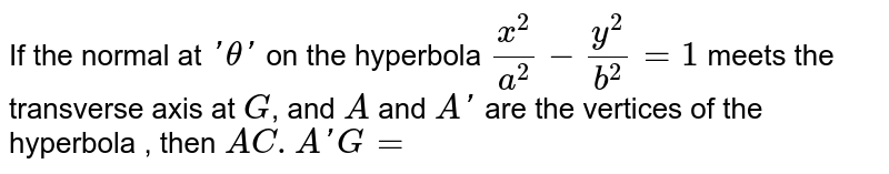 If the normal at `'theta'` on the hyperbola `(x^(2))/(a^(2))-(y^(2))/(b^(2))=1` meets the transverse axis at `G`, and `A` and `A'` are the vertices of the hyperbola , then `AC.A'G=`