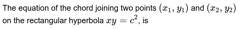 The equation of the chord joining two points `(x_(1),y_(1))` and `(x_(2),y_(2))` on the rectangular hyperbola `xy=c^(2)`, is