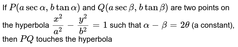 If `P(a sec alpha,b tan alpha)` and `Q(a secbeta, b tan beta)` are two points on the hyperbola `(x^(2))/(a^(2))-(y^(2))/(b^(2))=1`  such that `alpha-beta=2theta` (a constant), then `PQ` touches the hyperbola