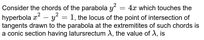 Consider the chords of the parabola `y^(2)=4x` which touches the hyperbola `x^(2)-y^(2)=1`, the locus of the point of intersection of tangents drawn to the parabola at the extremitites of such chords is a conic section having latursrectum `lambda`, the value of `lambda`, is