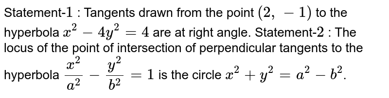 Statement-`1` : Tangents drawn from the point `(2,-1)(2,-1)` to the hyperbola `x^(2)-4y^(2)=4` are at right angle. <br> Statement-`2` : The locus of the point of intersection of perpendicular tangents to the hyperbola `(x^(2))/(a^(2))-(y^(2))/(b^(2))=1` is the circle `x^(2)+y^(2)=a^(2)-b^(2)`.
