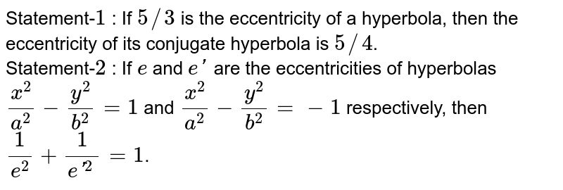 Statement-`1` : If `5//3` is the eccentricity of a hyperbola, then the eccentricity of its conjugate hyperbola is `5//4`.  <br> Statement-`2` : If `e` and `e'` are the eccentricities of hyperbolas `(x^(2))/(a^(2))-(y^(2))/(b^(2))=1` and `(x^(2))/(a^(2))-(y^(2))/(b^(2))=-1` respectively, then `(1)/(e^(2))+(1)/(e'^(2))=1`.