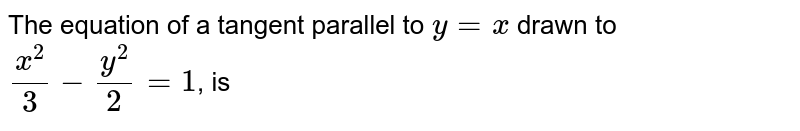 The equation of a tangent parallel to `y=x` drawn to `(x^(2))/(3)-(y^(2))/(2)=1`, is