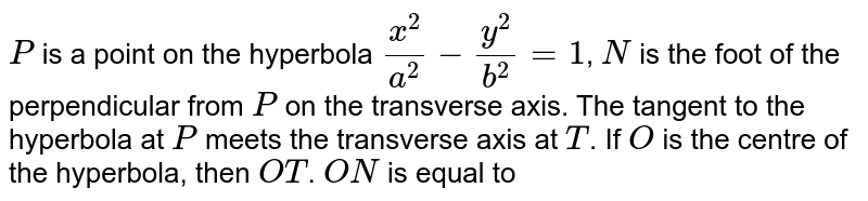`P` is a point on the hyperbola `(x^(2))/(a^(2))-(y^(2))/(b^(2))=1`, `N` is the foot of the perpendicular from `P` on the transverse axis. The tangent to the hyperbola at `P` meets the transverse axis at `T`. If `O` is the centre of the hyperbola, then `OT`. `ON` is equal to