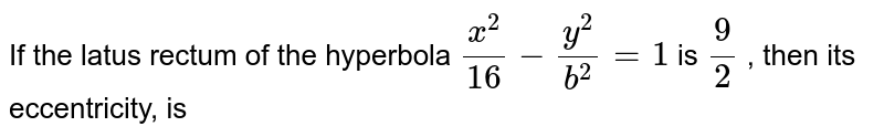 If the latus rectum of the hyperbola `(x^(2))/(16)-(y^(2))/(b^(2))=1` is `(9)/(2)` , then its eccentricity, is