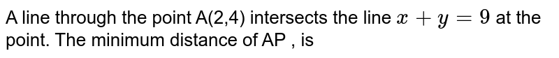 A line through the point A(2,4) intersects the line `x+y=9` at the point. The minimum distance of AP , is