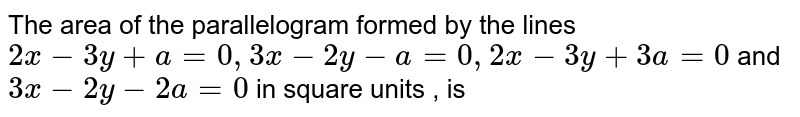 The area of the parallelogram formed by the lines `2x-3y+a=0, 3x-2y-a=0, 2x-3y+3a=0` and `3x-2y-2a=0` in square units , is