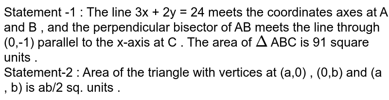 Statement -1 : The line 3x + 2y = 24 meets the coordinates axes at A and B , and the perpendicular bisector of AB meets the line through (0,-1) parallel to the x-axis at C . The area of `Delta` ABC is 91 square units . <br> Statement-2 : Area of the triangle with vertices at (a,0) , (0,b) and (a , b) is ab/2 sq. units .