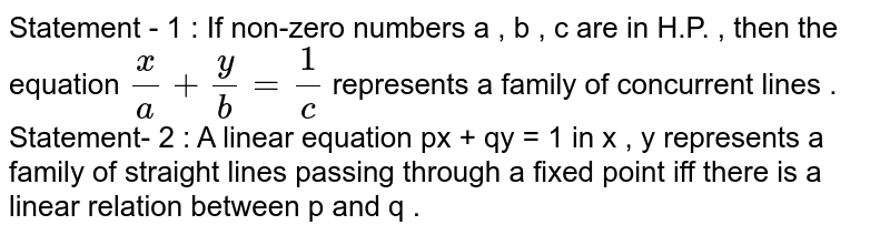 Statement - 1 : If non-zero numbers a , b , c are in H.P. , then the equation `(x)/(a)  + (y)/(b) = (1)/(c)` represents a family of concurrent lines . <br> Statement- 2 : A linear equation px + qy = 1 in x , y represents a family of straight lines passing through a fixed point iff there is a linear relation between p and q .