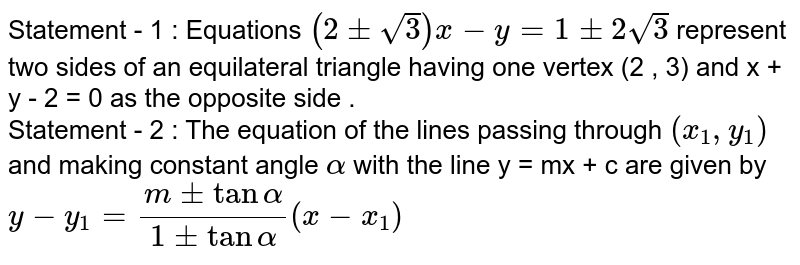 Statement - 1 : Equations `(2 pm sqrt3) x - y = 1 pm 2sqrt3` represent two sides of an equilateral triangle having one vertex (2 , 3) and x +  y - 2 = 0 as the opposite side . <br> Statement - 2 : The equation of the lines passing through `(x_(1) , y_(1))` and making constant angle `alpha` with the line y = mx + c are given by <br> `y - y_(1) = (m pm tan alpha)/( 1 pm tan alpha) ( x - x_(1))`