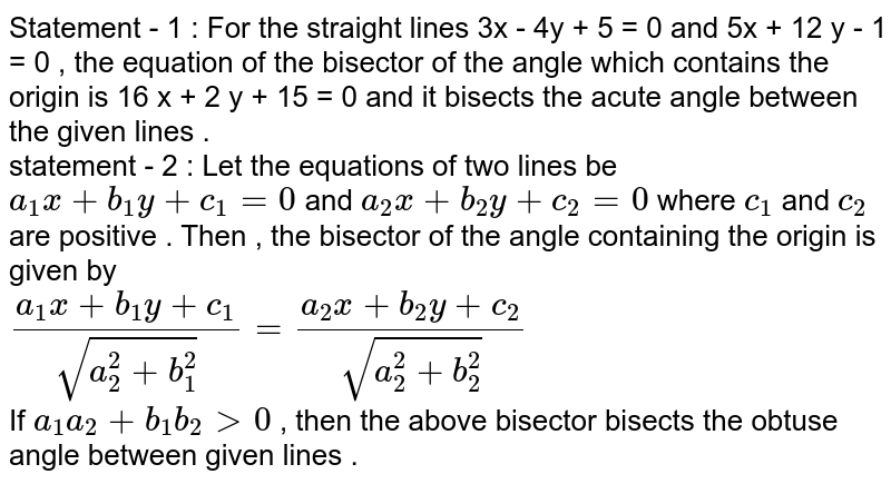 Statement - 1 : For the straight lines 3x - 4y + 5  = 0 and 5x + 12 y - 1 = 0 , the equation of the bisector of the angle which contains the origin is 16 x + 2 y + 15 = 0 and it bisects the acute angle between the given lines . <br> statement - 2 : Let the equations of two lines be `a_(1) x + b_(1) y + c_(1) = 0` and `a_(2) x + b_(2) y + c_(2) = 0` where `c_(1)` and `c_(2)` are positive . Then , the bisector of the angle containing the origin is given by <br> `(a_(1) x + b_(1) y + c_(1))/(sqrt(a_(2)^(2) + b_(1)^(2))) = (a_(2) x + b_(2)y  + c_(2))/(sqrt(a_(2)^(2) + b_(2)^(2)))`  <br> If `a_(1) a_(2) + b_(1) b_(2) gt 0` , then the above bisector bisects the obtuse angle between given lines .