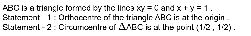 ABC is a triangle formed by the lines xy  = 0 and x + y = 1 . <br> Statement - 1 : Orthocentre of the triangle ABC is at the origin . <br> Statement - 2 : Circumcentre of `Delta`ABC is at the point (1/2 , 1/2) .