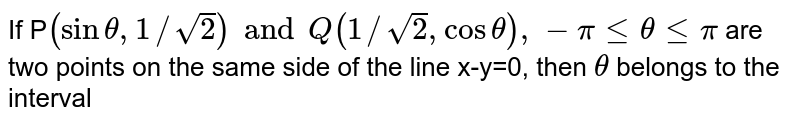 If P`(sin theta, 1//sqrt(2)) and Q(1//sqrt(2), cos theta), -pi le theta le pi` are two points on the same side of the line x-y=0, then `theta` belongs to the interval