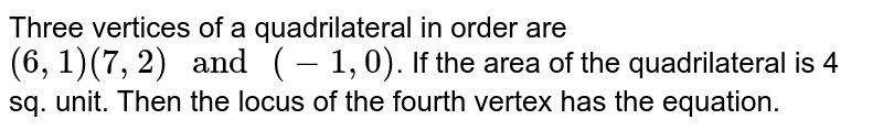 The coordinates of three vertices of a quadrilateral in order are (6,1), (7,2) and (-1,0) . If the  areas of the quadrilateral is 4 square units, then the locus of the  fourth vertex is