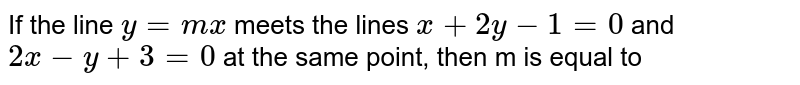 If the line `y=mx` meets the lines `x+2y-1=0` and `2x-y+3=0` at the same point, then m is equal to