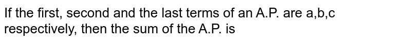 If the first, second and the last terms of an A.P. are a,b,c respectively, then the sum of the A.P. is