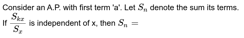 Consider an A.P. with first term 'a'. Let `S_(n)` denote the sum its terms. If `(S_(kx))/(S_(x))` is independent of x, then `S_(n)=`