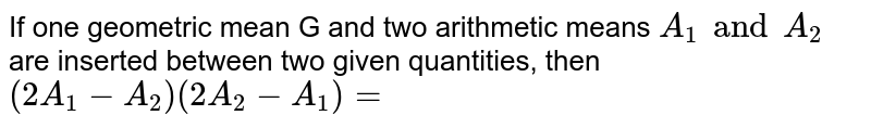 If one geometric mean G and two arithmetic means `A_(1)andA_(2)` are inserted between two given quantities, then <br> `(2A_(1)-A_(2))(2A_(2)-A_(1))=`