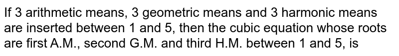 If 3 arithmetic means, 3 geometric means and 3 harmonic means are inserted between 1 and 5, then the cubic equation whose roots are first A.M., second G.M. and third H.M. between 1 and 5, is