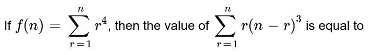 If `f(n)=underset(r=1)overset(n)sumr^(4)`, then the value of `underset(r=1)overset(n)sumr(n-r)^(3)` is equal to