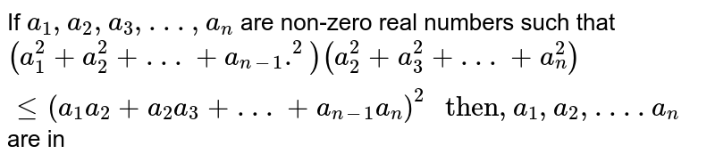 """If `a_(1),a_(2),a_(3), . . .,a_(n)` are non-zero real numbers such that <br> `(a_(1)^(2)+a_(2)^(2)+ . .. +a_(n-1).^(2))(a_(2)^(2)+a_(3)^(2)+ . . .+a_(n)^(2))le(a_(1)a_(2)+a_(2)a_(3)+ . . . +a_(n-1)a_(n))^(2)"""" then"""", a_(1),a_(2), . . . .a_(n)` are in"""