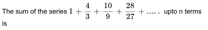 The sum of the series `1+(4)/(3)+(10)/(9)+(28)/(27)+ . . . ` upto n terms is :