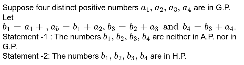 Suppose four distinct positive numbers `a_(1),a_(2),a_(3),a_(4)` are in G.P. Let `b_(1)=a_(1)+,a_(b)=b_(1)+a_(2),b_(3)=b_(2)+a_(3)andb_(4)=b_(3)+a_(4)`. <br> Statement -1 : The numbers `b_(1),b_(2),b_(3),b_(4)` are neither in A.P. nor in G.P. <br> Statement -2: The numbers `b_(1),b_(2),b_(3),b_(4)` are in H.P.