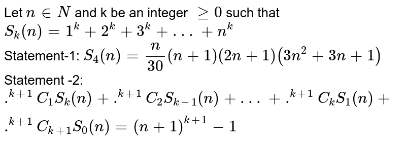 Let `n inN` and k be an integer `ge0` such that <br> `S_(k)(n)=1^(k)+2^(k)+3^(k)+ . . . +n^(k)` <br> Statement-1: `S_(4)(n)=(n)/(30)(n+1)(2n+1)(3n^(2)+3n+1)` <br> Statement -2: `.^(k+1)C_(1)S_(k)(n)+.^(k+1)C_(2)S_(k-1)(n)+ . . . +.^(k+1)C_(k)S_(1)(n)+.^(k+1)C_(k+1)S_(0)(n)=(n+1)^(k+1)-1`