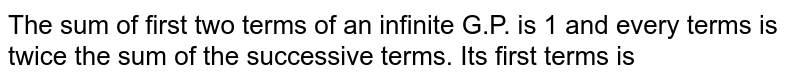 The sum of first two terms of an infinite G.P. is 1 and every terms is twice the sum of the successive terms. Its first terms is