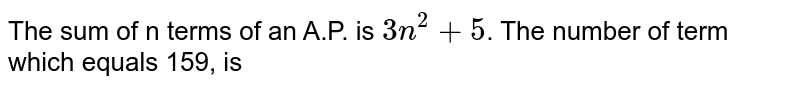 The sum of n terms of an A.P. is `3n^(2)+5`. The number of term which equals 159, is
