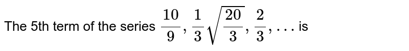 The 5th term of the sequence `(10)/(9),(1)/(3)sqrt((20)/(3)),(2)/(3), . . . .,` is